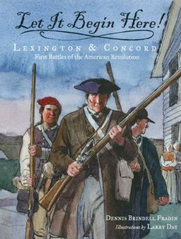 Let It Begin Here!: Lexington and Concord - First Battles of the American Revolution