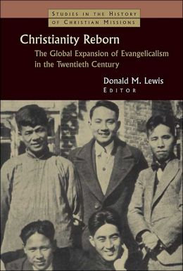 Christianity Reborn: The Global Expansion of Evangelicalism in the Twentieth Century (Studies in the History of Christian Missions Series)