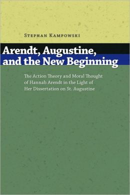 Arendt, Augustine, and the New Beginning: The Action Theory and Moral Thought of Hannah Arendt in the Light of Her Dissertation on St. Augustine