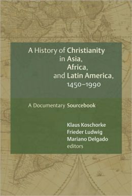 History of Christianity in Asia, Africa, and Latin America, 1450-1990: A Documentary Sourcebook