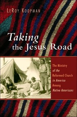 Taking the Jesus Road: The Ministry of the Reformed Church in America among Native Americans