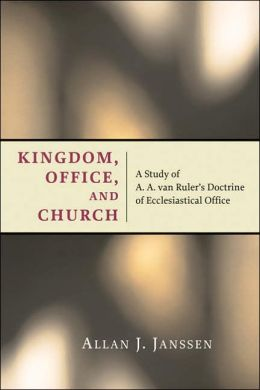 Kingdom, Office, and Church: A Study of A. A. Van Ruler's Doctrine of Ecclesiastical Office