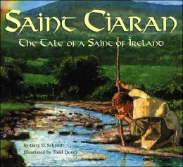 Saint Ciaran: The Tale of a Saint of Ireland Gary D. Schmidt and Todd Doney