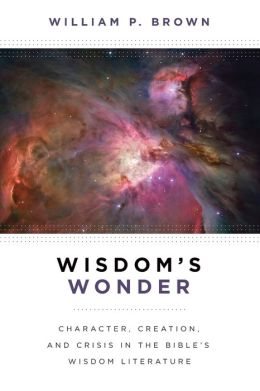 Wisdom's Wonder: Character, Creation, and Crisis in the Bible's Wisdom Literature