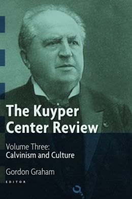 The Kuyper Center Review: Volume Three: Calvinism and Culture