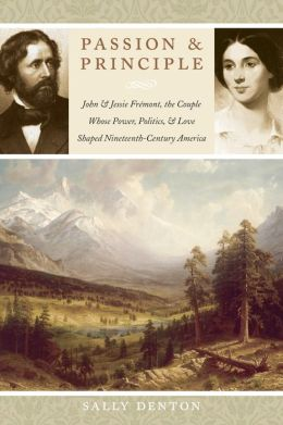Passion and Principle: John and Jessie Frémont, the Couple Whose Power, Politics, and Love Shaped Nineteenth-Century America
