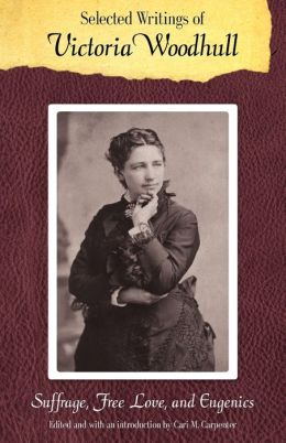 Selected Writings of Victoria Woodhull: Suffrage, Free Love, and Eugenics