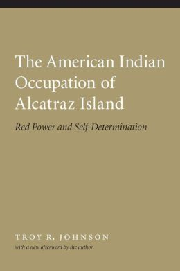 The American Indian Occupation of Alcatraz Island: Red Power and Self-Determination