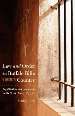 Law and Order in Buffalo Bill's Country: Legal Culture and Community on the Great Plains, 1867-1910