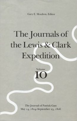 The Journals of the Lewis and Clark Expedition, Volume 10: The Journal of Patrick Gass, May 14, 1804-September 23, 1806