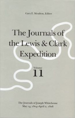 The Journals of the Lewis and Clark Expedition, Volume 11: The Journals of Joseph Whitehouse, May 14, 1804-April 2, 1806