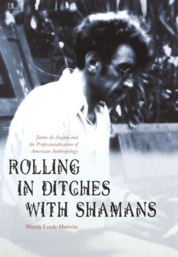 Rolling in Ditches with Shamans: Jaime de Angulo and the Professionalization of American Anthropology