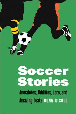 Soccer Stories: Anecdotes, Oddities, Lore, and Amazing Feats