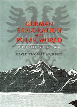 German Exploration of the Polar World: A History, 1870-1940