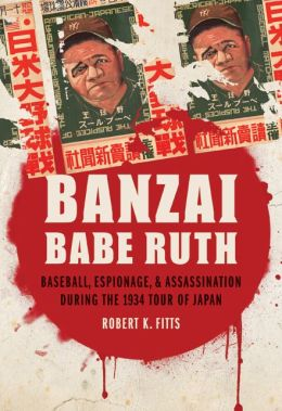 Banzai Babe Ruth: Baseball, Espionage, and Assassination during the 1934 Tour of Japan