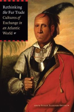 Rethinking the Fur Trade: Cultures of Exchange in an Atlantic World