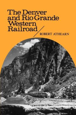 Rebel of the Rockies: The Denver and Rio Grande Western Railroad Robert G. Athearn