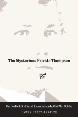 The Mysterious Private Thompson: The Double Life of Sarah Emma Edmonds, Civil War Soldier