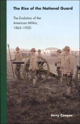 The Rise of the National Guard: The Evolution of the American Militia, 1865-1920