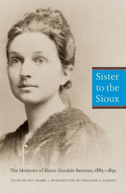 Sister to the Sioux (Second Edition): The Memoirs of Elaine Goodale Eastman, 1885-1891