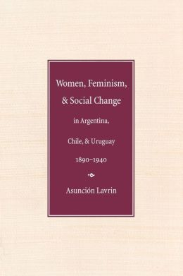 Women, Feminism and Social Change in Argentina, Chile, and Uruguay, 1890-1940
