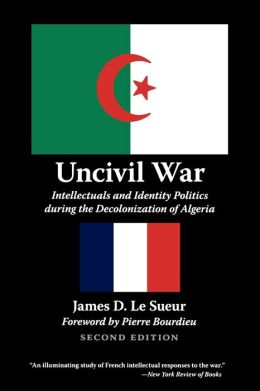 Uncivil War: Intellectuals and Identity Politics during the Decolonization of Algeria, Second Edition