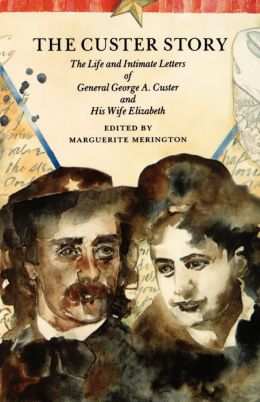 The Custer Story: The Life and Intimate Letters of General George A. Custer and His Wife Elizabeth
