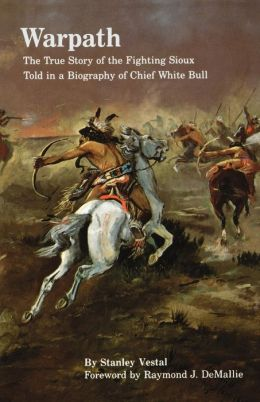 Warpath: The True Story of the Fighting Sioux Told in a Biography of Chief White Bull