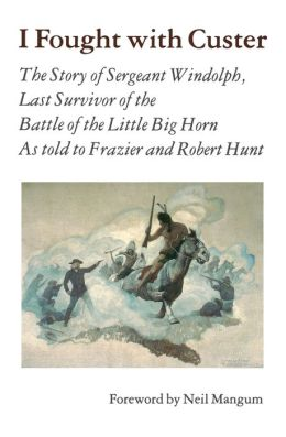 I Fought With Custer: The Story of Sergeant Windolph, Last Survivor of the Battle of the Little Big Horn