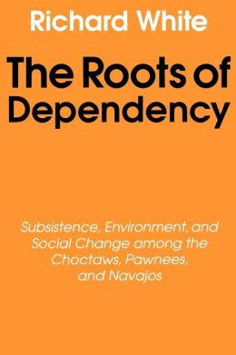 The Roots of Dependency: Subsistance, Environment, and Social Change among the Choctaws, Pawnees, and Navajos