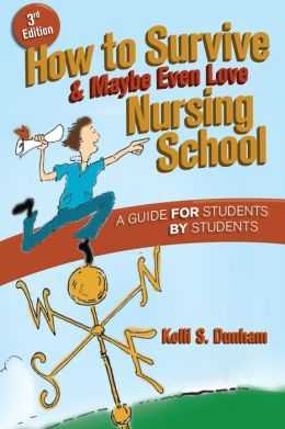 How to Survive and Maybe Even Love Nursing Schoo!: A Guide for Students by Students