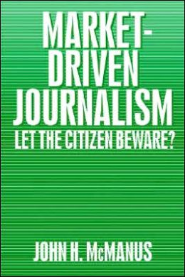 Market-Driven Journalism: Let the Citizen Beware?