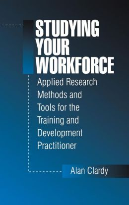 Studying Your Workforce: Applied Research Methods and Tools for the Training and Development Practitioner