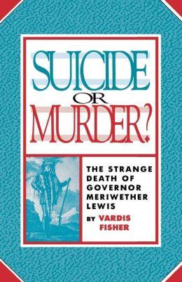 Suicide or Murder?: The Strange Death of Governor Meriwether Lewis