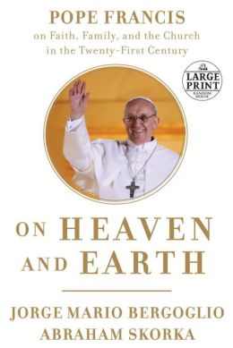 On Heaven and Earth: Pope Francis on Faith, Family, and the Church in the Twenty-First Century