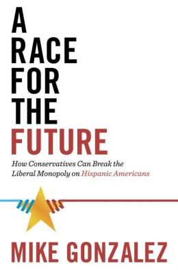 A Race for the Future: How Conservatives Can Break the Liberal Monopoly on Hispanic Americans