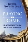 Book Cover Image. Title: Praying in Rome:  Reflections on the Conclave and Electing Pope Francis, Author: Timothy M. Dolan