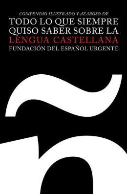 Todo lo que siempre quiso saber sobre la lengua castellana: Compendio illustrado y azaroso