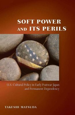 Soft Power and Its Perils: U. S. Cultural Policy in Early Postwar Japan and Permanent Dependency