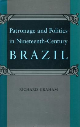 Patronage and Politics in Nineteenth-Century Brazil