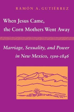 When Jesus Came, the Corn Mothers Went Away : Marriage, Sexuality, and Power in New Mexico, 1500-1846