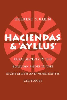 Haciendas and Ayllus: Rural Society in the Bolivian Andes in the Eighteenth and Nineteenth Centuries