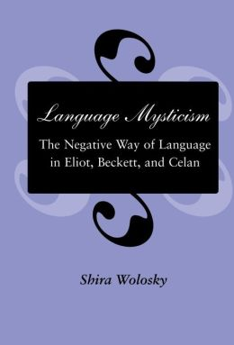 Language Mysticism: The Negative Way of Language in Eliot, Beckett, and Celan