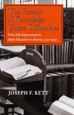 The Pursuit of Knowledge Under Difficulties: From Self-Improvement to Adult Education in America, 1750-1990