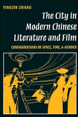 The City in Modern Chinese Literature and Film: Configurations of Space, Time, and Gender