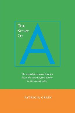 The Story of A: The Alphabetization of America from the New England Primer to the Scarlet Letter