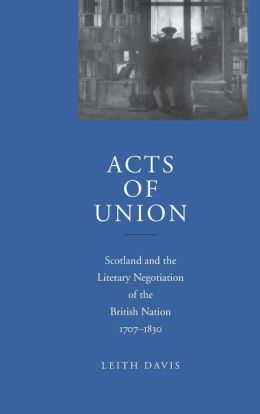 Acts of Union: Scotland and the Literary Negotiation of the British Nation, 1707-1830