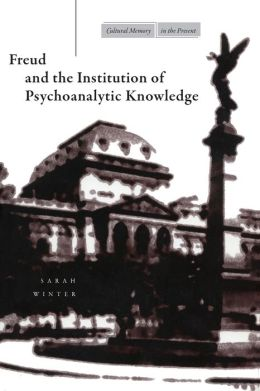Freud and the Institution of Psychoanalytic Knowledge (Cultural Memory in the Present Series)