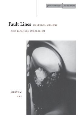 Fault Lines: Cultural Memory and Japanese Surrealism (Cultural Memory in the Present Series)