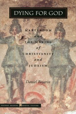 Dying for God: Martyrdom and the Making of Christianity and Judaism